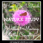 How Do I Teach Nature Study Without Moving to the Country?