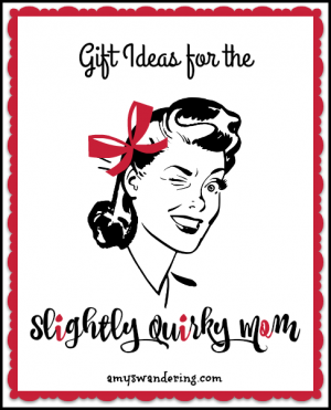 Gift Ideas for the Slighty Quirky Mom